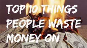 My Top 10 things people waste money on